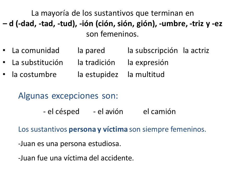 La mayoría de los sustantivos que terminan en – d (-dad, -tad, -tud), -ión (ción, sión, gión), -umbre, -triz y -ez son femeninos. La comunidadla pared