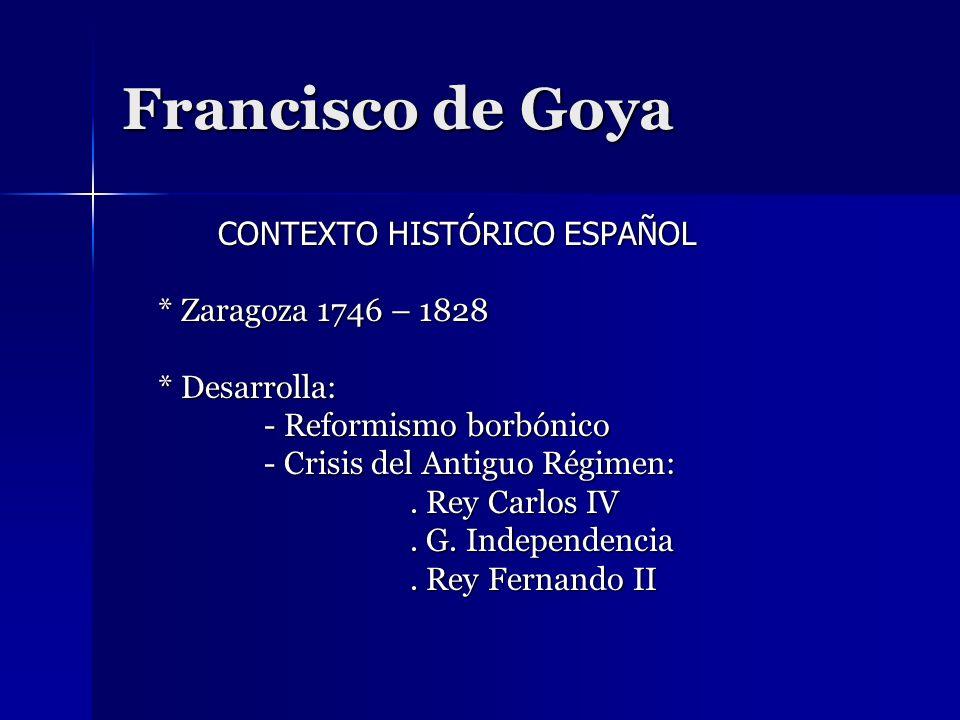 Francisco de Goya CONTEXTO HISTÓRICO ESPAÑOL * Zaragoza 1746 – 1828 * Desarrolla: - Reformismo borbónico - Crisis del Antiguo Régimen:. Rey Carlos IV.