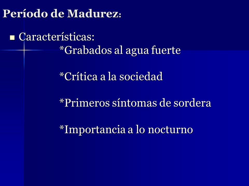 Período de Madurez : Características: *Grabados al agua fuerte *Crítica a la sociedad *Primeros síntomas de sordera *Importancia a lo nocturno Caracte