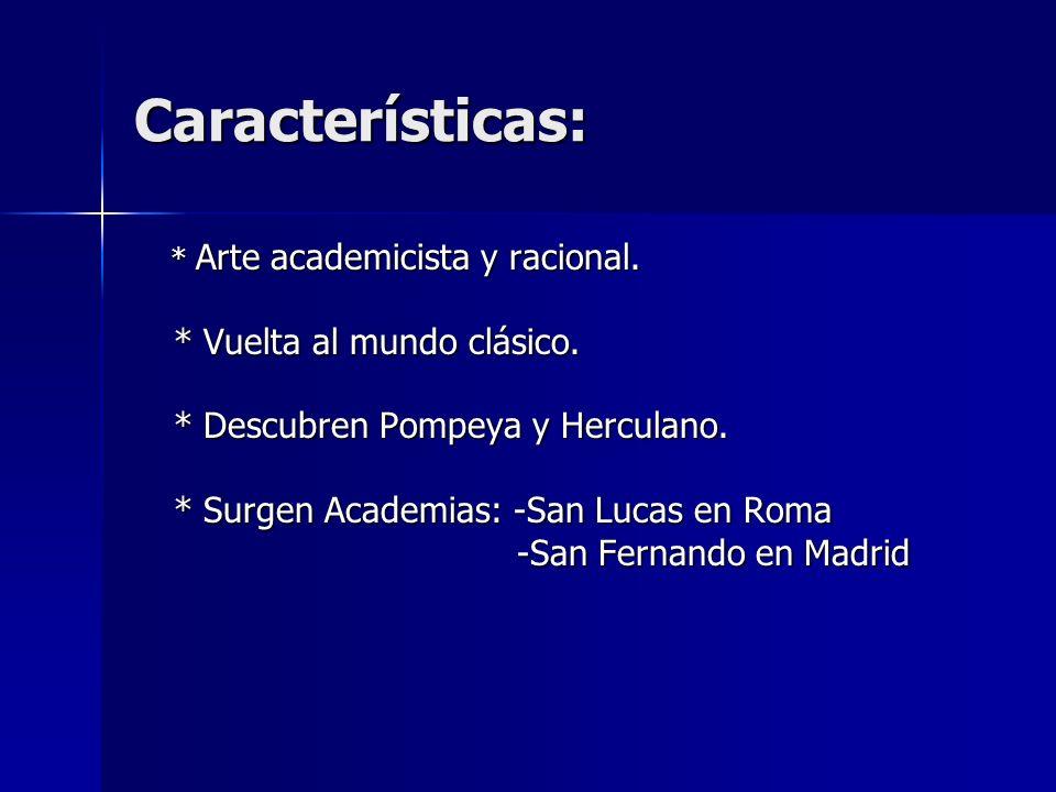 Características: * Arte academicista y racional. * Vuelta al mundo clásico. * Descubren Pompeya y Herculano. * Surgen Academias: -San Lucas en Roma -S