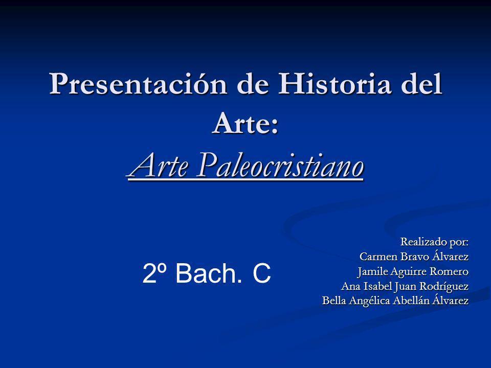 Presentación de Historia del Arte: Arte Paleocristiano Realizado por: Carmen Bravo Álvarez Jamile Aguirre Romero Ana Isabel Juan Rodríguez Bella Angél