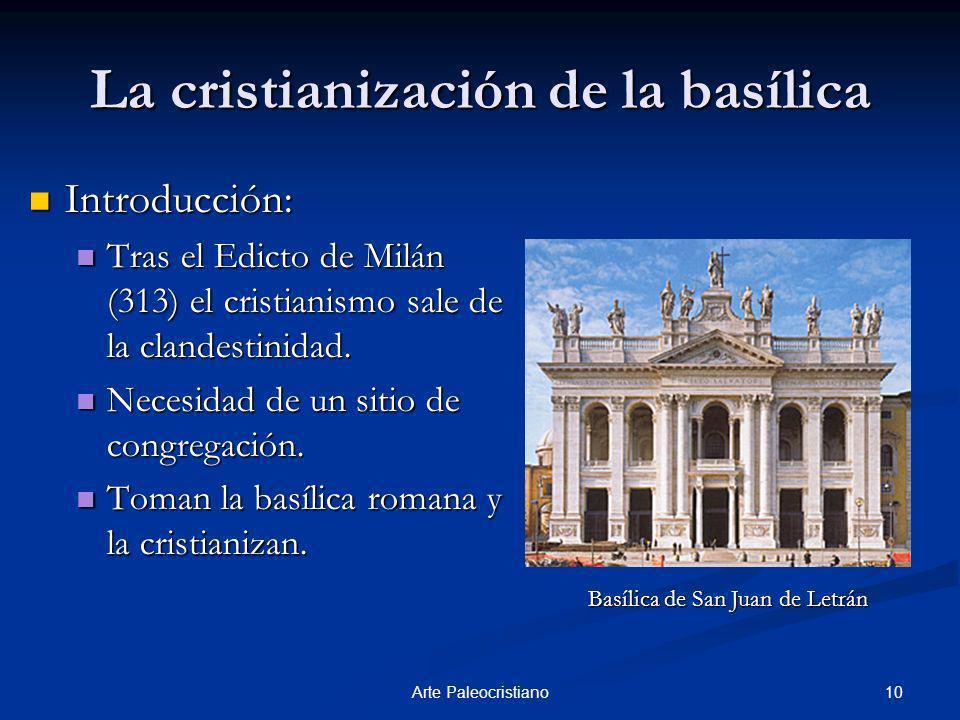 10Arte Paleocristiano La cristianización de la basílica Introducción: Introducción: Tras el Edicto de Milán (313) el cristianismo sale de la clandesti
