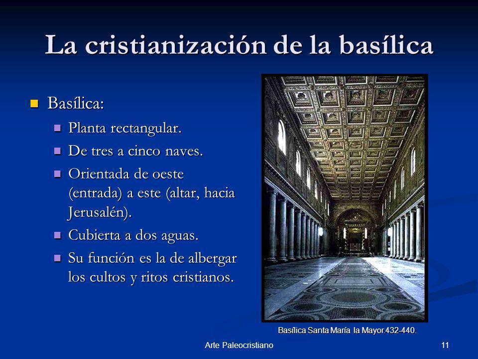 11Arte Paleocristiano La cristianización de la basílica Basílica: Basílica: Planta rectangular. Planta rectangular. De tres a cinco naves. De tres a c