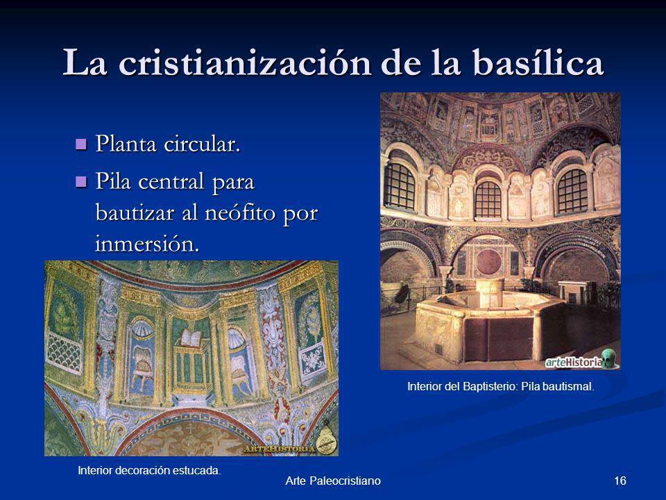 16Arte Paleocristiano La cristianización de la basílica Planta circular. Planta circular. Pila central para bautizar al neófito por inmersión. Pila ce