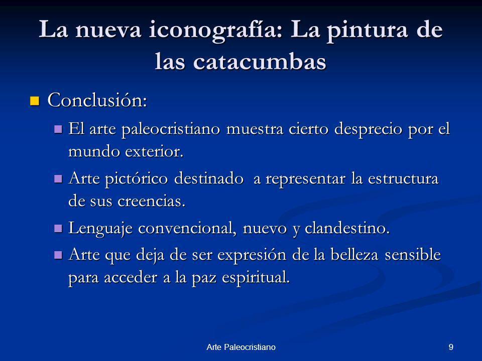 9Arte Paleocristiano La nueva iconografía: La pintura de las catacumbas Conclusión: Conclusión: El arte paleocristiano muestra cierto desprecio por el