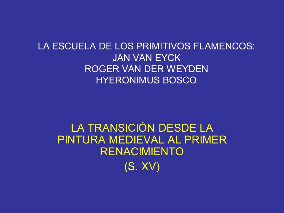 LA ESCUELA DE LOS PRIMITIVOS FLAMENCOS: JAN VAN EYCK ROGER VAN DER WEYDEN HYERONIMUS BOSCO LA TRANSICIÓN DESDE LA PINTURA MEDIEVAL AL PRIMER RENACIMIE