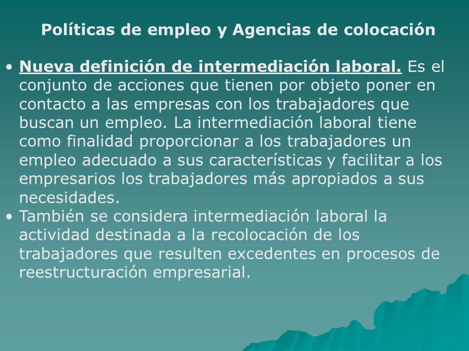 Políticas de empleo y Agencias de colocación Nueva definición de intermediación laboral. Es el conjunto de acciones que tienen por objeto poner en con