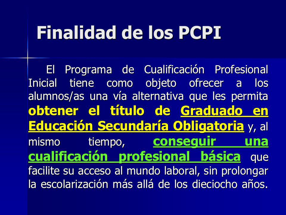 Finalidad de los PCPI El Programa de Cualificación Profesional Inicial tiene como objeto ofrecer a los alumnos/as una vía alternativa que les permita