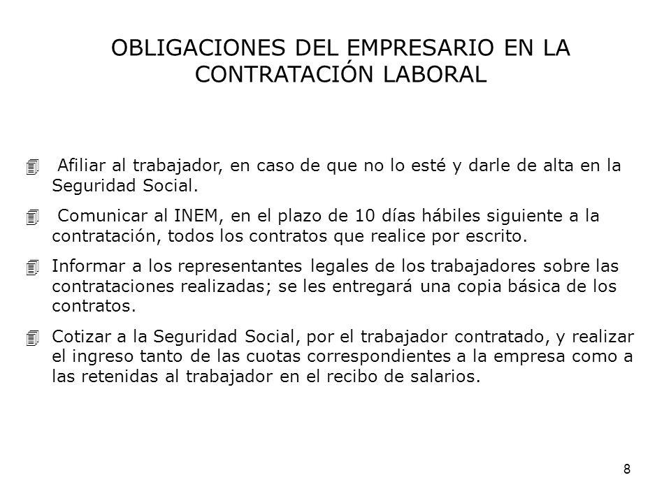 8 OBLIGACIONES DEL EMPRESARIO EN LA CONTRATACIÓN LABORAL Afiliar al trabajador, en caso de que no lo esté y darle de alta en la Seguridad Social. Comu