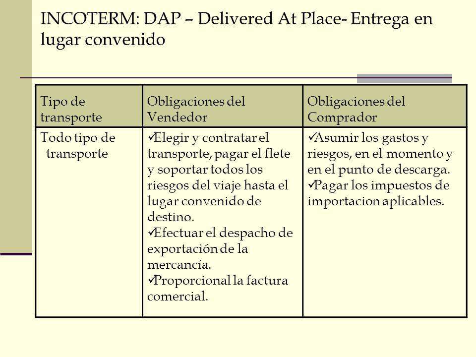 INCOTERM: DAP – Delivered At Place- Entrega en lugar convenido Tipo de transporte Obligaciones del Vendedor Obligaciones del Comprador Todo tipo de tr