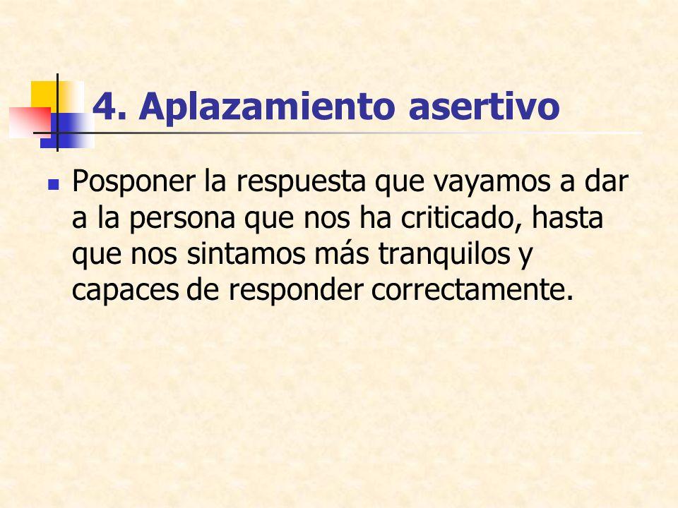 4. Aplazamiento asertivo Posponer la respuesta que vayamos a dar a la persona que nos ha criticado, hasta que nos sintamos más tranquilos y capaces de