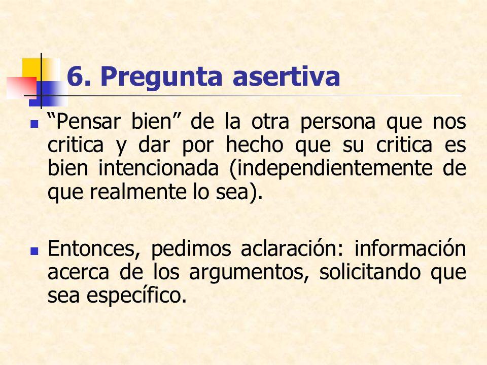 6. Pregunta asertiva Pensar bien de la otra persona que nos critica y dar por hecho que su critica es bien intencionada (independientemente de que rea