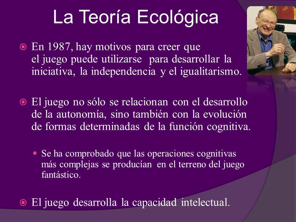 La Teoría Ecológica En 1987, hay motivos para creer que el juego puede utilizarse para desarrollar la iniciativa, la independencia y el igualitarismo.