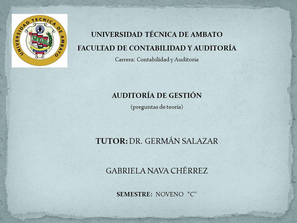 UNIVERSIDAD TÉCNICA DE AMBATO FACULTAD DE CONTABILIDAD Y AUDITORÍA Carrera: Contabilidad y Auditoría AUDITORÍA DE GESTIÓN (preguntas de teoría) TUTOR:
