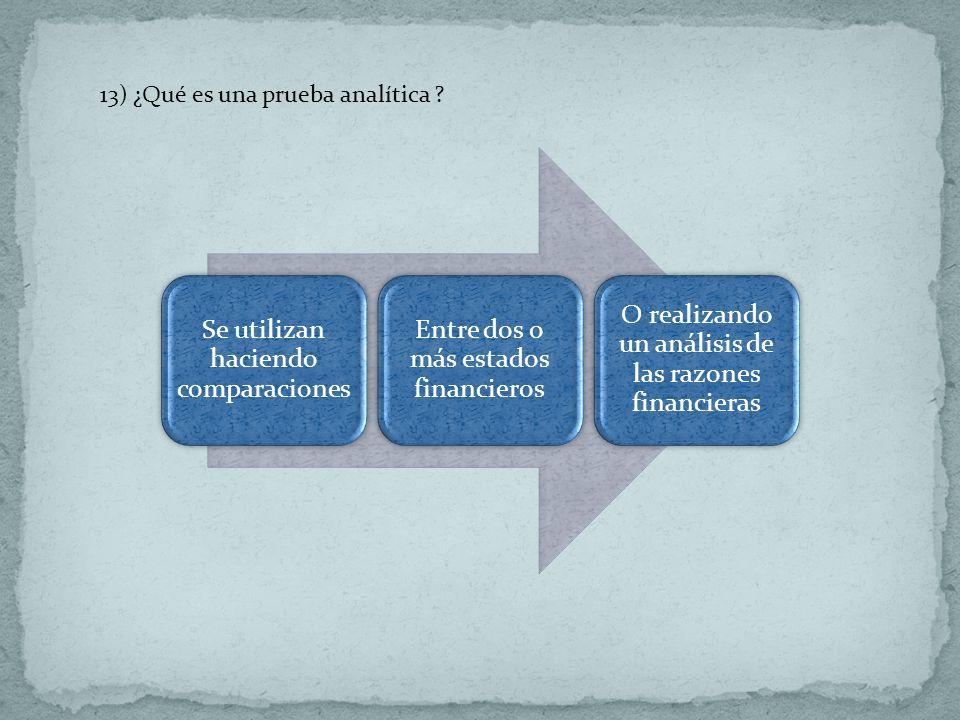 13) ¿Qué es una prueba analítica ? Se utilizan haciendo comparaciones Entre dos o más estados financieros O realizando un análisis de las razones fina