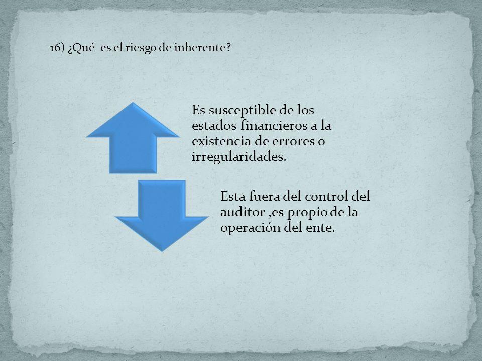 16) ¿Qué es el riesgo de inherente? Es susceptible de los estados financieros a la existencia de errores o irregularidades. Esta fuera del control del