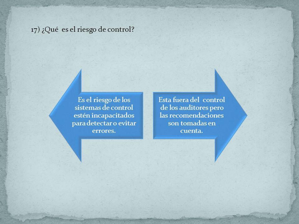 17) ¿Qué es el riesgo de control? Es el riesgo de los sistemas de control estén incapacitados para detectar o evitar errores. Esta fuera del control d