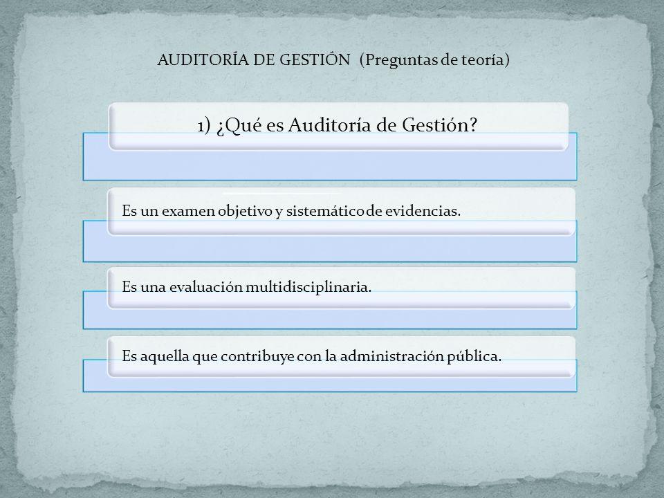 AUDITORÍA DE GESTIÓN (Preguntas de teoría) 1) ¿Qué es Auditoría de Gestión? Es un examen objetivo y sistemático de evidencias. Es una evaluación multi