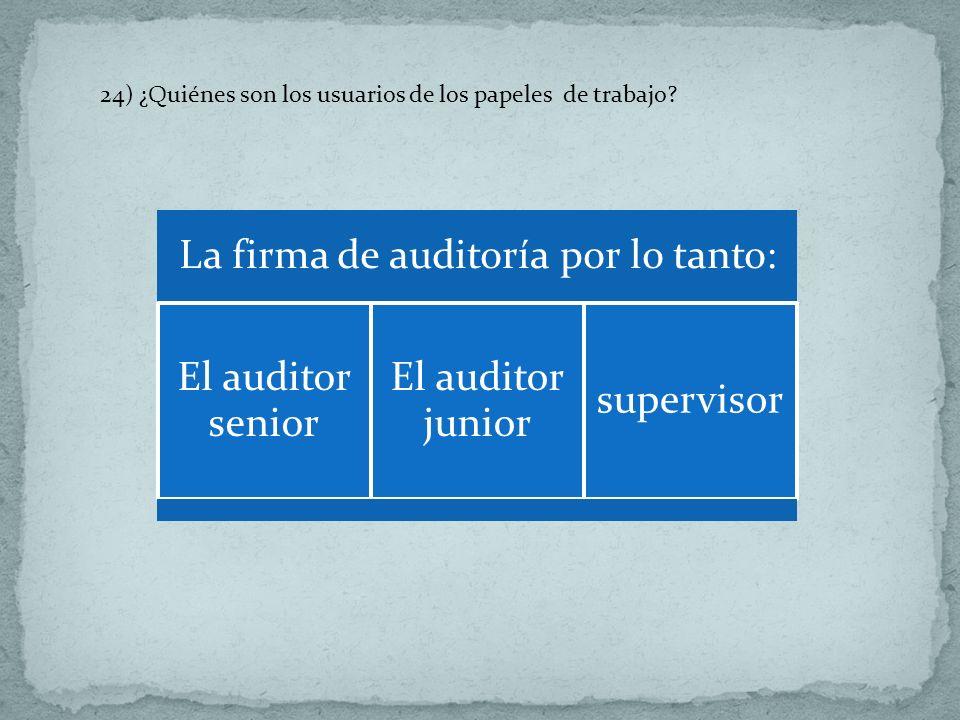 24) ¿Quiénes son los usuarios de los papeles de trabajo? La firma de auditoría por lo tanto: El auditor senior El auditor junior supervisor