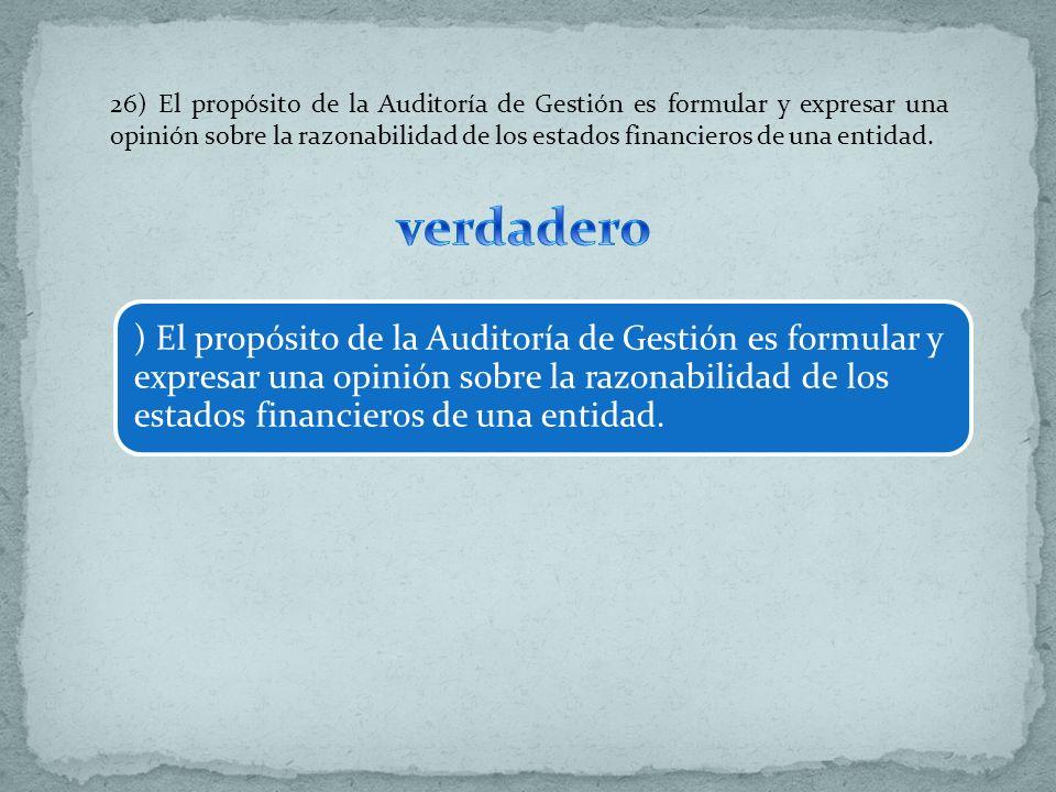 26) El propósito de la Auditoría de Gestión es formular y expresar una opinión sobre la razonabilidad de los estados financieros de una entidad. ) El