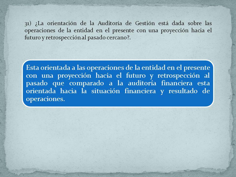 31) ¿La orientación de la Auditoría de Gestión está dada sobre las operaciones de la entidad en el presente con una proyección hacia el futuro y retro