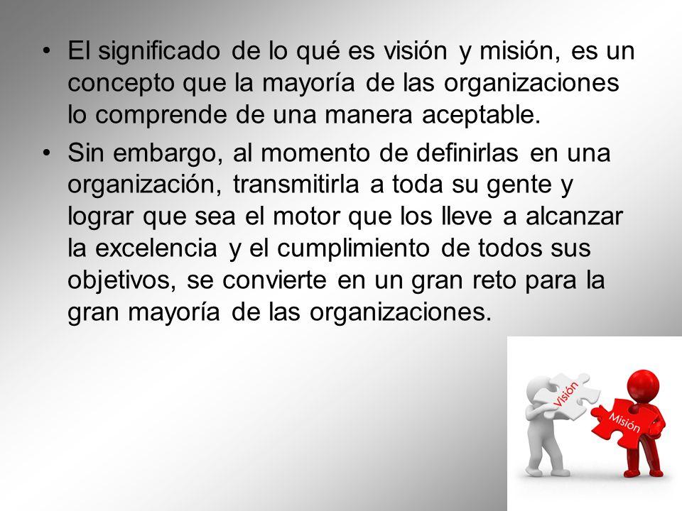 El significado de lo qué es visión y misión, es un concepto que la mayoría de las organizaciones lo comprende de una manera aceptable. Sin embargo, al