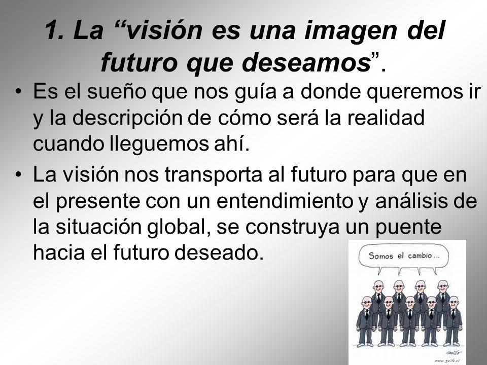 1. La visión es una imagen del futuro que deseamos. Es el sueño que nos guía a donde queremos ir y la descripción de cómo será la realidad cuando lleg