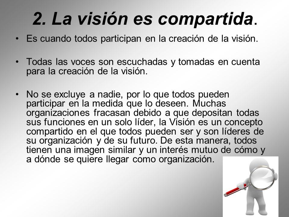 2. La visión es compartida. Es cuando todos participan en la creación de la visión. Todas las voces son escuchadas y tomadas en cuenta para la creació
