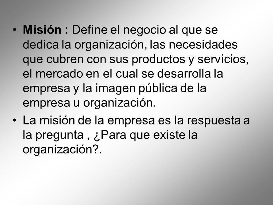 Misión : Define el negocio al que se dedica la organización, las necesidades que cubren con sus productos y servicios, el mercado en el cual se desarr