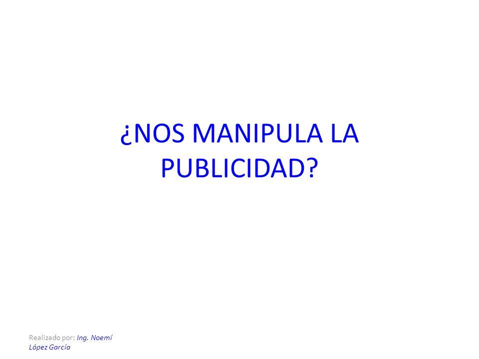 Realizado por: Ing. Noemí López García ¿NOS MANIPULA LA PUBLICIDAD?