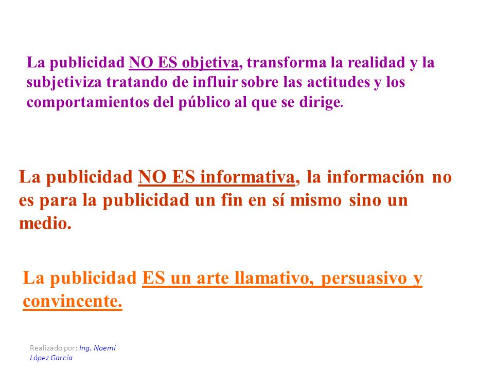 Realizado por: Ing. Noemí López García La publicidad NO ES objetiva, transforma la realidad y la subjetiviza tratando de influir sobre las actitudes y