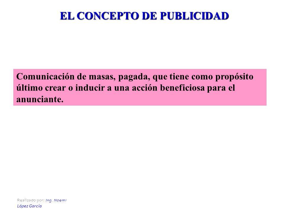 Realizado por: Ing. Noemí López García EL CONCEPTO DE PUBLICIDAD Comunicación de masas, pagada, que tiene como propósito último crear o inducir a una