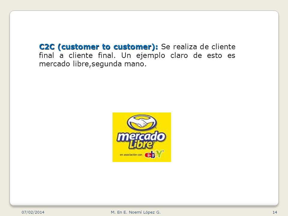 C2C (customer to customer): C2C (customer to customer): Se realiza de cliente final a cliente final. Un ejemplo claro de esto es mercado libre,segunda