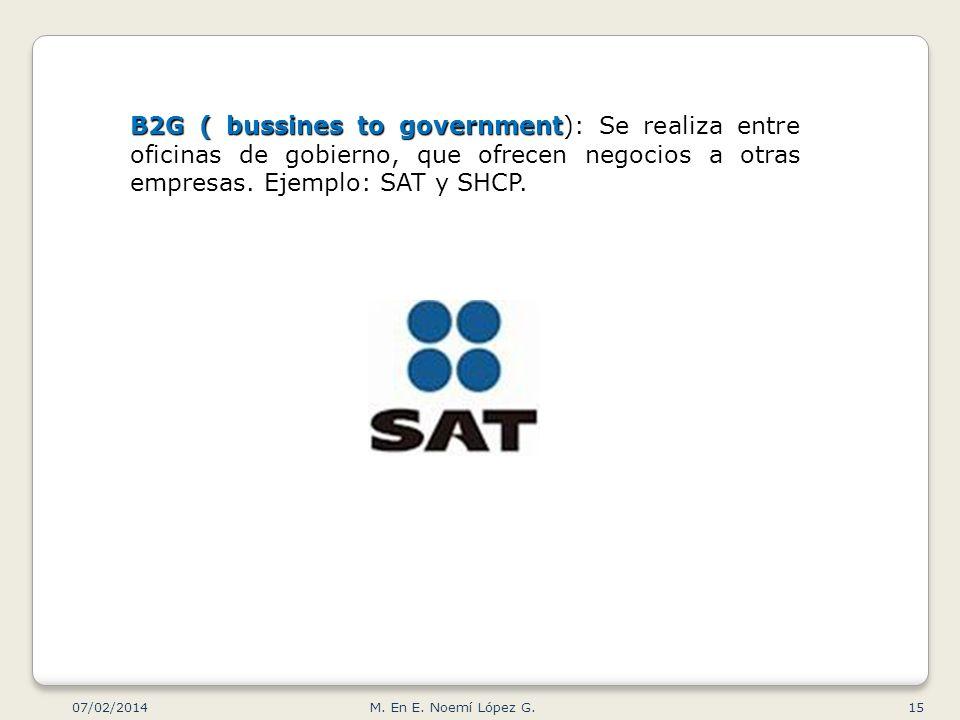 B2G ( bussines to government B2G ( bussines to government): Se realiza entre oficinas de gobierno, que ofrecen negocios a otras empresas. Ejemplo: SAT