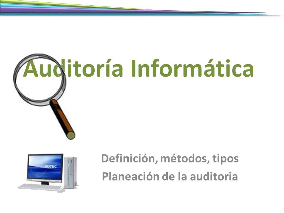 Auditoría Informática Definición, métodos, tipos Planeación de la auditoria