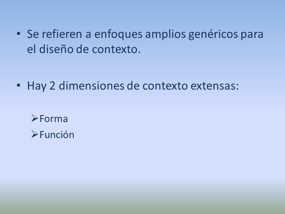 Se refieren a enfoques amplios genéricos para el diseño de contexto. Hay 2 dimensiones de contexto extensas: Forma Función