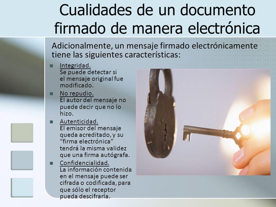 Cualidades de un documento firmado de manera electrónica Integridad. Se puede detectar si el mensaje original fue modificado. No repudio. El autor del