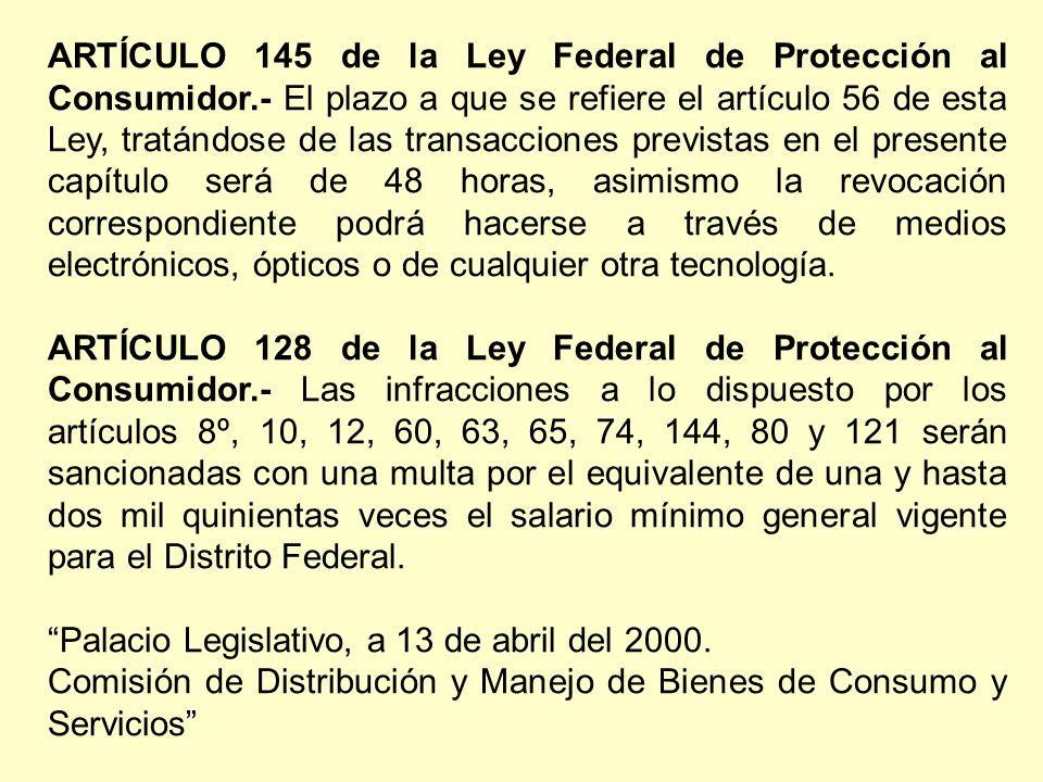 ARTÍCULO 145 de la Ley Federal de Protección al Consumidor.- El plazo a que se refiere el artículo 56 de esta Ley, tratándose de las transacciones previstas en el presente capítulo será de 48 horas, asimismo la revocación correspondiente podrá hacerse a través de medios electrónicos, ópticos o de cualquier otra tecnología.