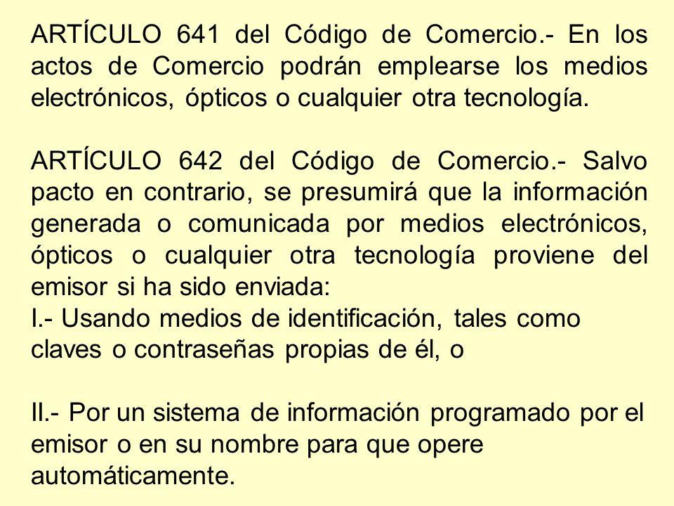 ARTÍCULO 641 del Código de Comercio.- En los actos de Comercio podrán emplearse los medios electrónicos, ópticos o cualquier otra tecnología.