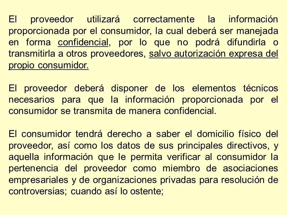 El proveedor utilizará correctamente la información proporcionada por el consumidor, la cual deberá ser manejada en forma confidencial, por lo que no podrá difundirla o transmitirla a otros proveedores, salvo autorización expresa del propio consumidor.