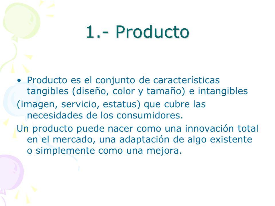 1.- Producto Producto es el conjunto de características tangibles (diseño, color y tamaño) e intangibles (imagen, servicio, estatus) que cubre las nec