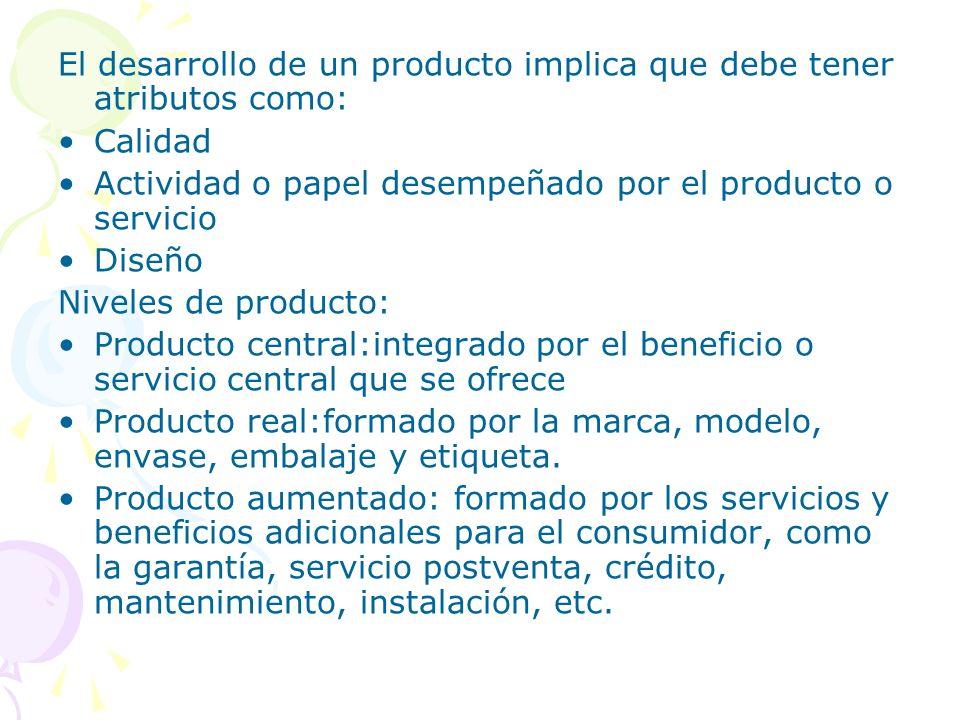 El desarrollo de un producto implica que debe tener atributos como: Calidad Actividad o papel desempeñado por el producto o servicio Diseño Niveles de