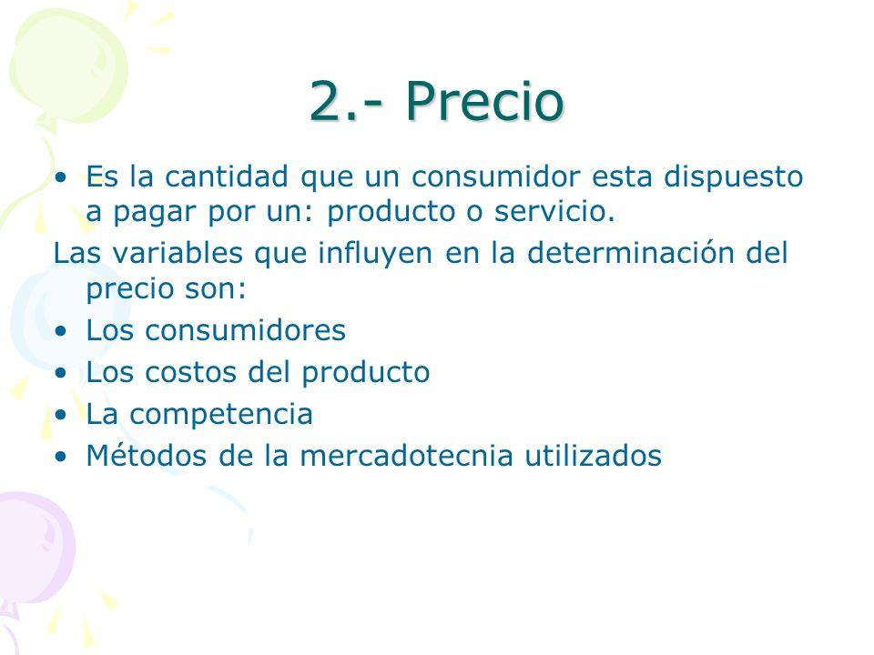 2.- Precio Es la cantidad que un consumidor esta dispuesto a pagar por un: producto o servicio. Las variables que influyen en la determinación del pre