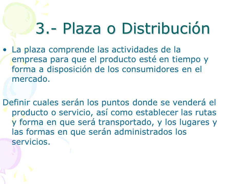 3.- Plaza o Distribución La plaza comprende las actividades de la empresa para que el producto esté en tiempo y forma a disposición de los consumidore