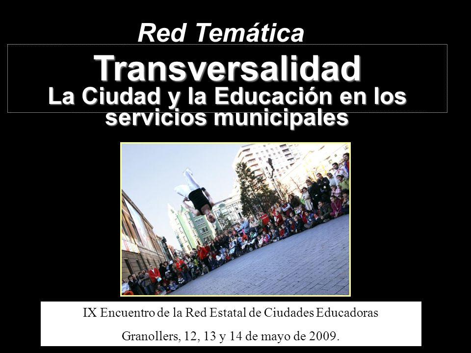 Red Temática Transversalidad La Ciudad y la Educación en los servicios municipales IX Encuentro de la Red Estatal de Ciudades Educadoras Granollers, 1