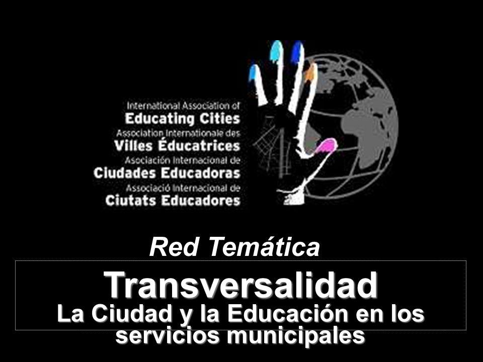 REDESTATALDECIUDADESEDUCADORAS Red Temática Transversalidad La Ciudad y la Educación en los servicios municipales