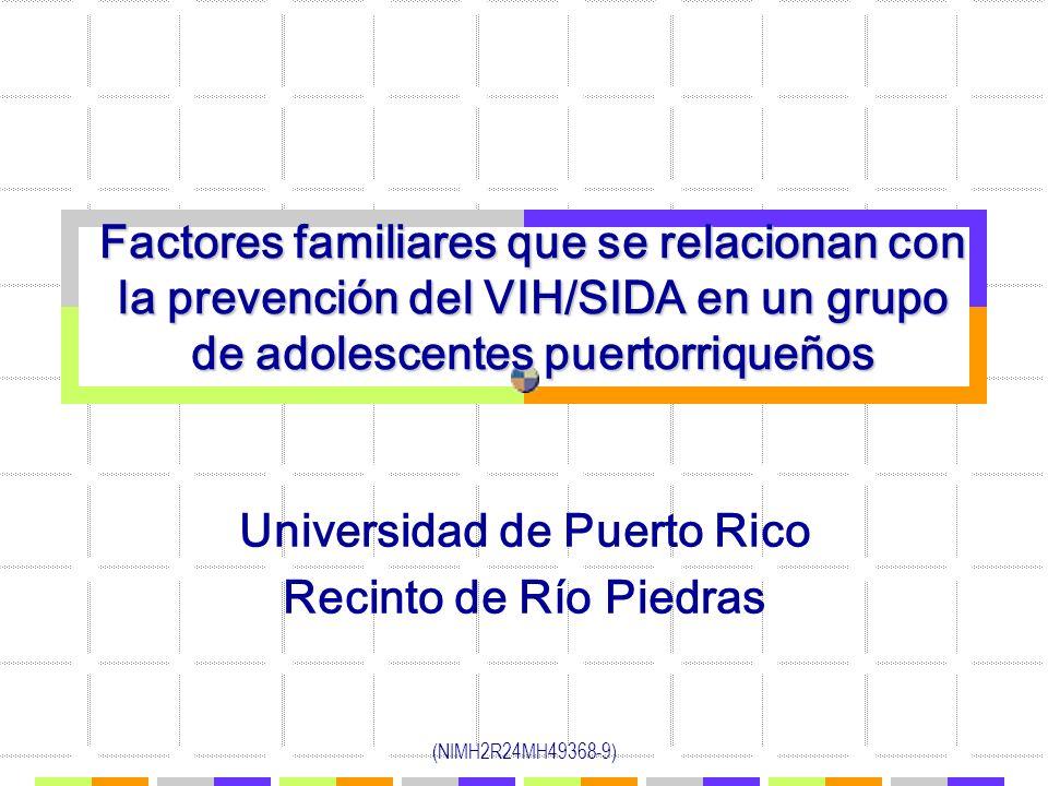 (NIMH2R24MH49368-9) Factores familiares que se relacionan con la prevención del VIH/SIDA en un grupo de adolescentes puertorriqueños Universidad de Pu