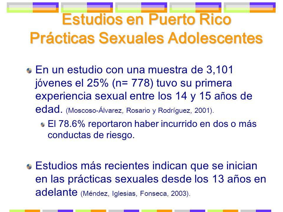Estudios en Puerto Rico Prácticas Sexuales Adolescentes En un estudio con una muestra de 3,101 j ó venes el 25% (n= 778) tuvo su primera experiencia s
