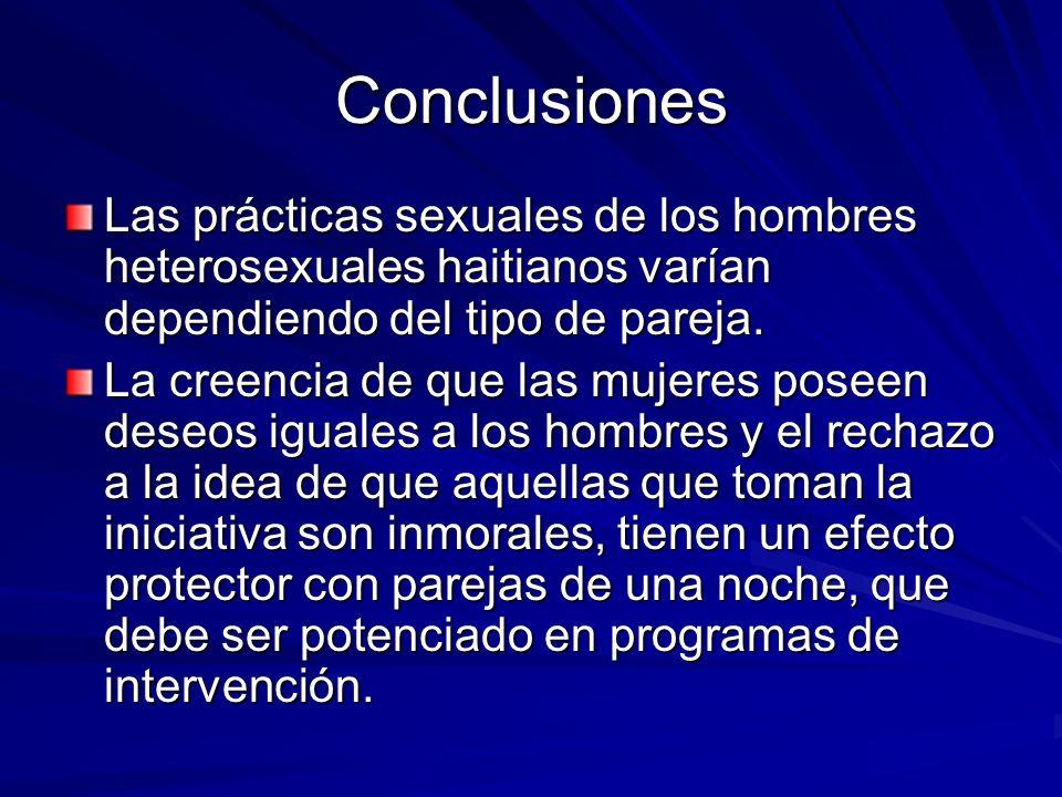Conclusiones Las prácticas sexuales de los hombres heterosexuales haitianos varían dependiendo del tipo de pareja. La creencia de que las mujeres pose