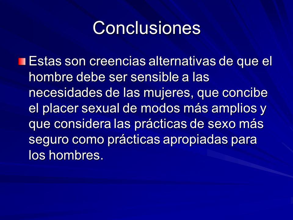 Conclusiones Estas son creencias alternativas de que el hombre debe ser sensible a las necesidades de las mujeres, que concibe el placer sexual de mod